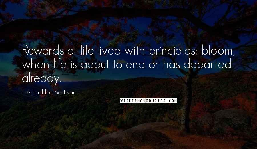 Aniruddha Sastikar Quotes: Rewards of life lived with principles; bloom, when life is about to end or has departed already.