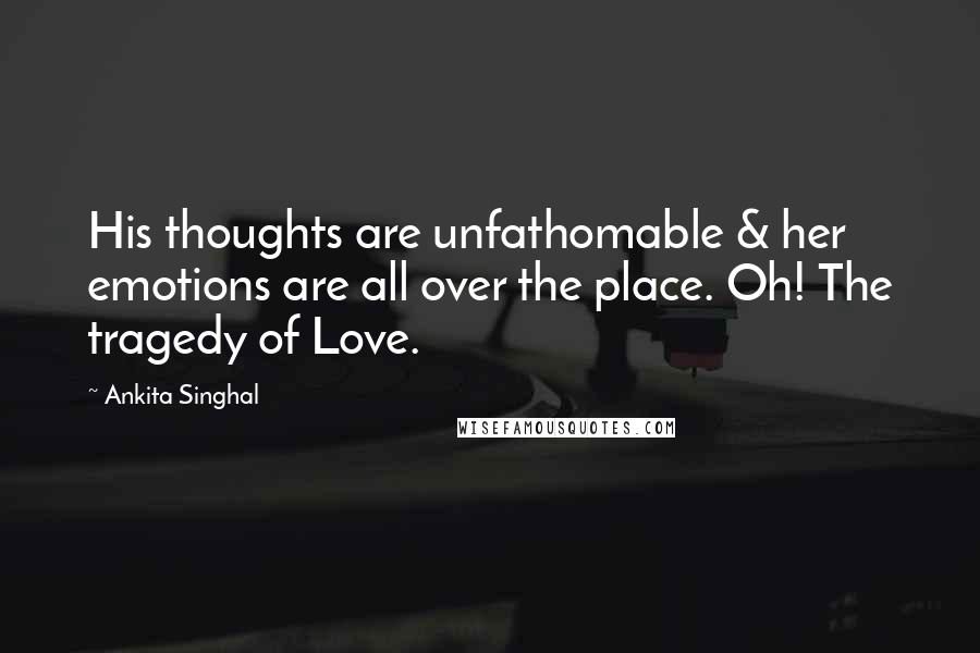 Ankita Singhal Quotes: His thoughts are unfathomable & her emotions are all over the place. Oh! The tragedy of Love.