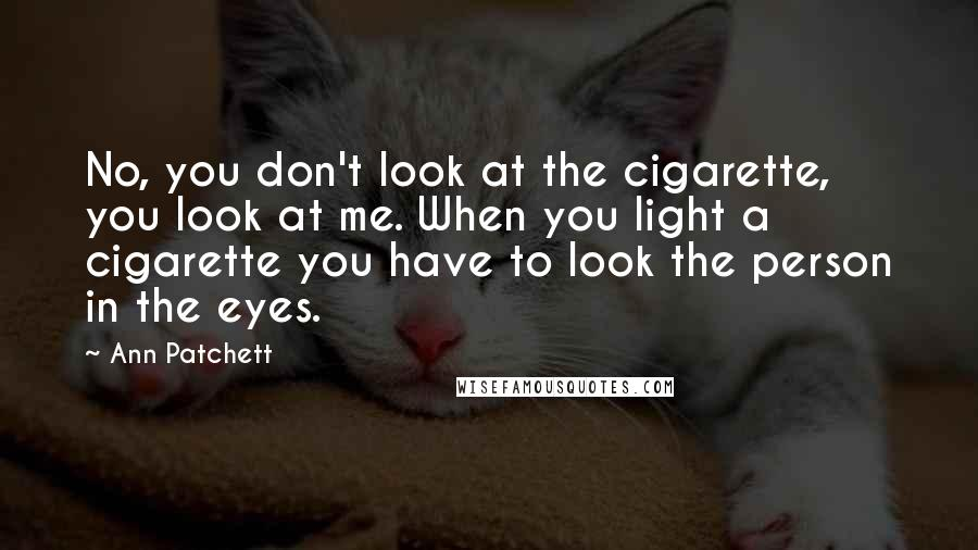 Ann Patchett Quotes: No, you don't look at the cigarette, you look at me. When you light a cigarette you have to look the person in the eyes.