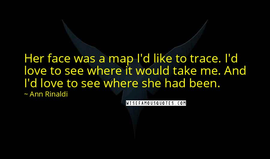 Ann Rinaldi Quotes: Her face was a map I'd like to trace. I'd love to see where it would take me. And I'd love to see where she had been.