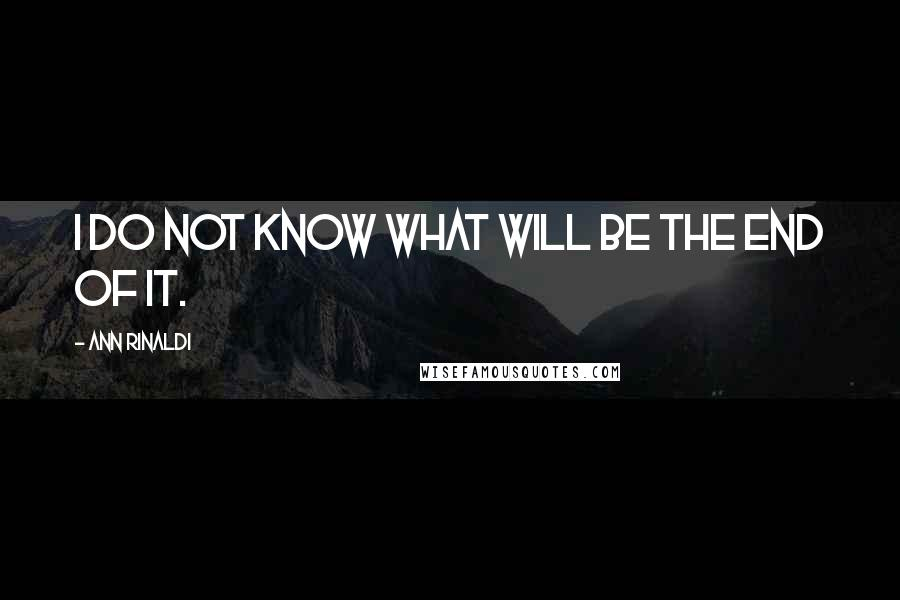 Ann Rinaldi Quotes: I do not know what will be the end of it.