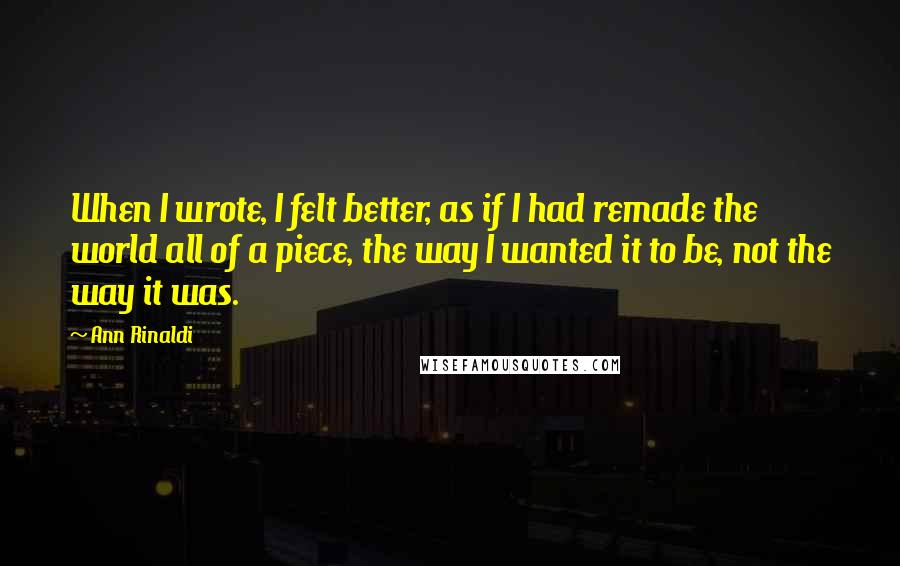 Ann Rinaldi Quotes: When I wrote, I felt better, as if I had remade the world all of a piece, the way I wanted it to be, not the way it was.