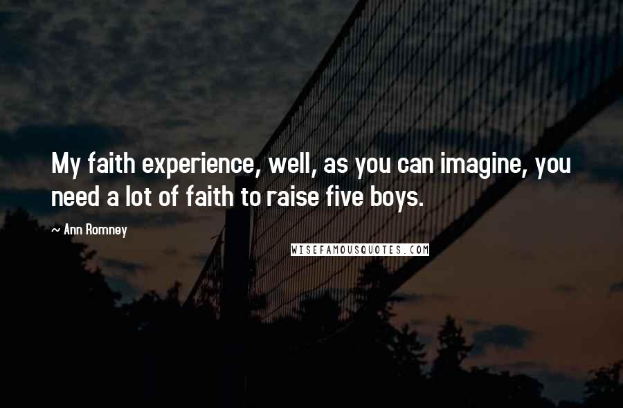 Ann Romney Quotes: My faith experience, well, as you can imagine, you need a lot of faith to raise five boys.