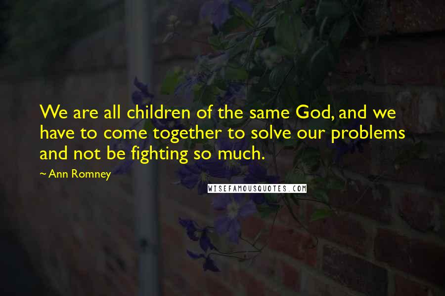 Ann Romney Quotes: We are all children of the same God, and we have to come together to solve our problems and not be fighting so much.