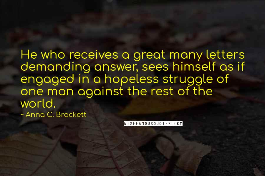 Anna C. Brackett Quotes: He who receives a great many letters demanding answer, sees himself as if engaged in a hopeless struggle of one man against the rest of the world.