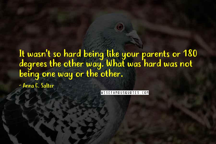 Anna C. Salter Quotes: It wasn't so hard being like your parents or 180 degrees the other way. What was hard was not being one way or the other.