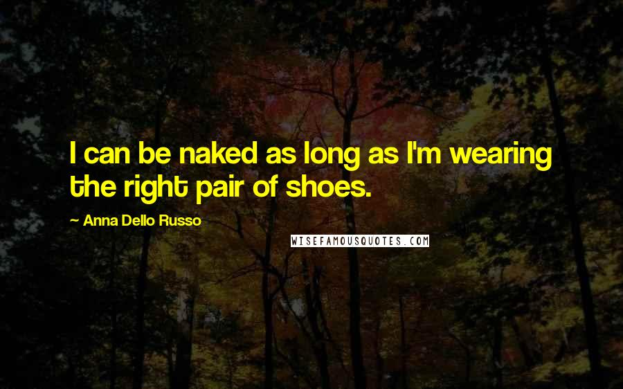Anna Dello Russo Quotes: I can be naked as long as I'm wearing the right pair of shoes.