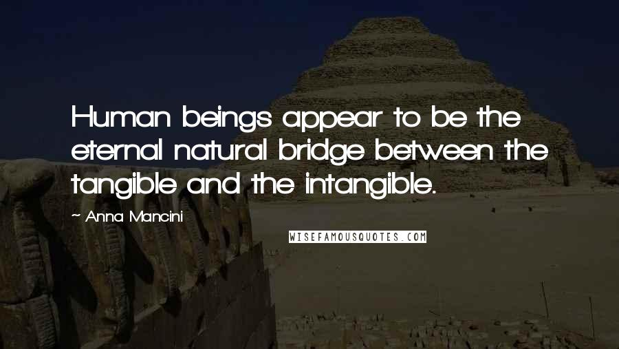 Anna Mancini Quotes: Human beings appear to be the eternal natural bridge between the tangible and the intangible.