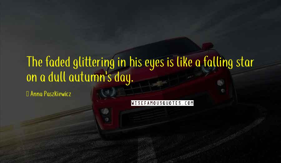 Anna Paszkiewicz Quotes: The faded glittering in his eyes is like a falling star on a dull autumn's day.