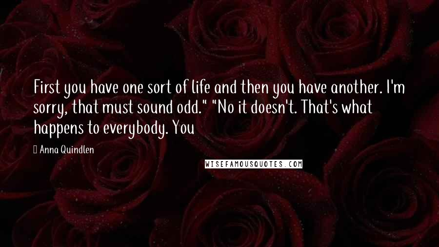 """Anna Quindlen Quotes: First you have one sort of life and then you have another. I'm sorry, that must sound odd."""" """"No it doesn't. That's what happens to everybody. You"""