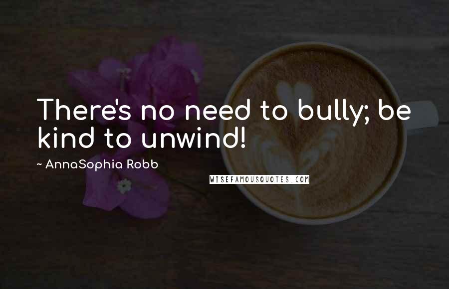 AnnaSophia Robb Quotes: There's no need to bully; be kind to unwind!