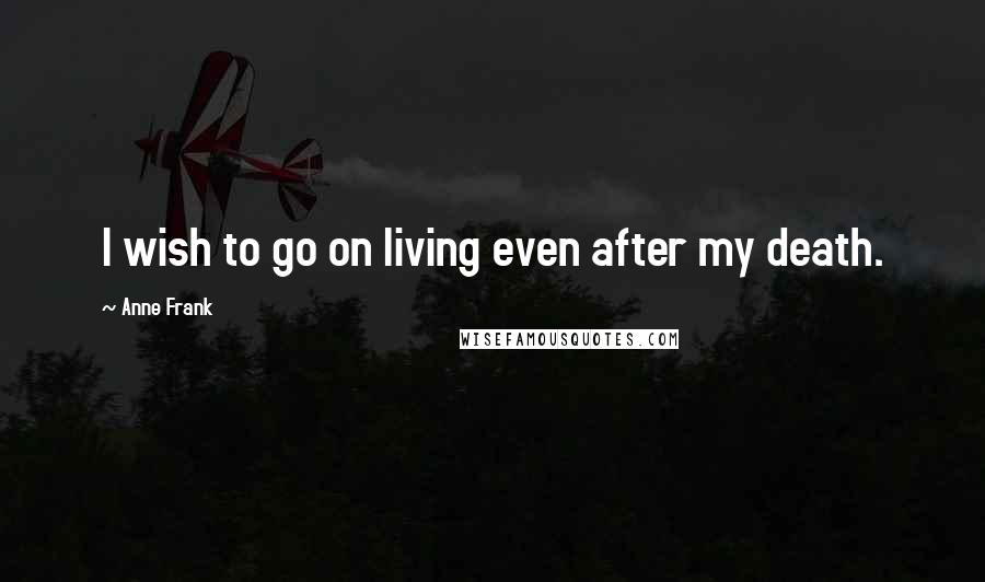 Anne Frank Quotes: I wish to go on living even after my death.