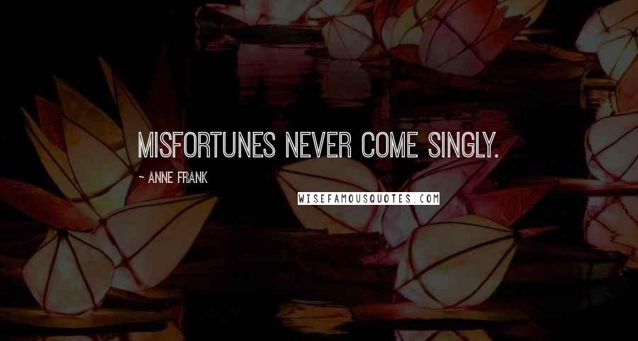 Anne Frank Quotes: Misfortunes never come singly.