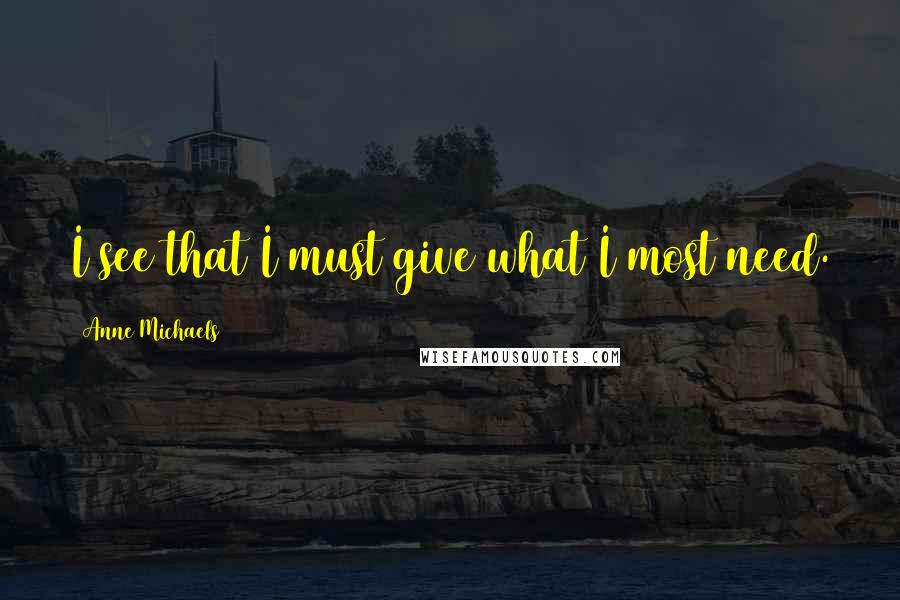 Anne Michaels Quotes: I see that I must give what I most need.