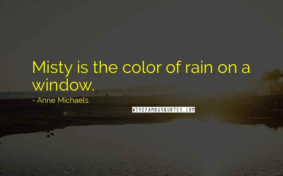 Anne Michaels Quotes: Misty is the color of rain on a window.