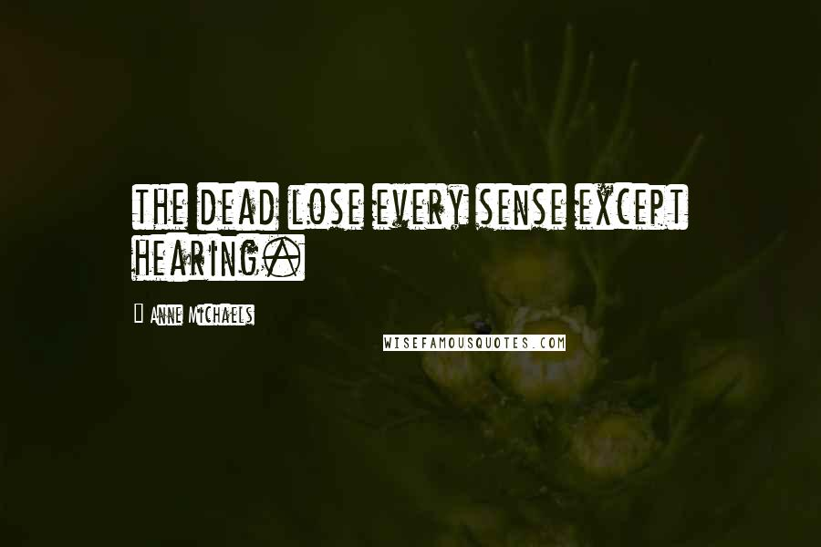 Anne Michaels Quotes: the dead lose every sense except hearing.