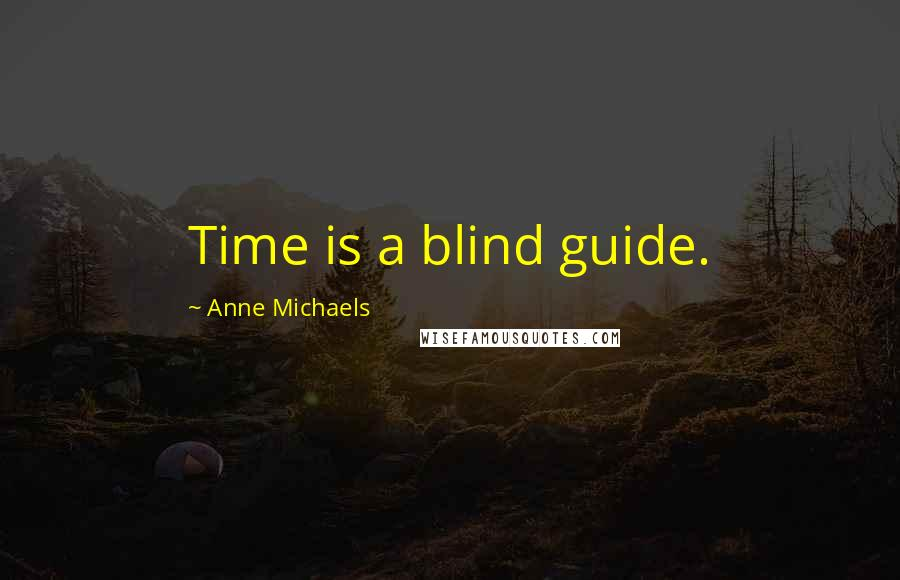 Anne Michaels Quotes: Time is a blind guide.
