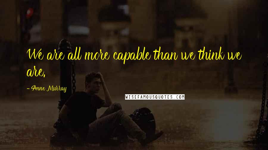 Anne Murray Quotes: We are all more capable than we think we are.