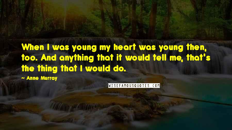 Anne Murray Quotes: When I was young my heart was young then, too. And anything that it would tell me, that's the thing that I would do.