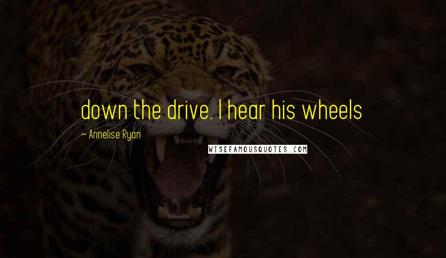 Annelise Ryan Quotes: down the drive. I hear his wheels