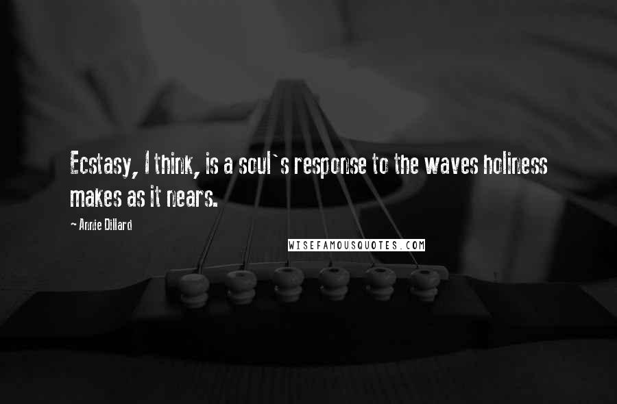 Annie Dillard Quotes: Ecstasy, I think, is a soul's response to the waves holiness makes as it nears.