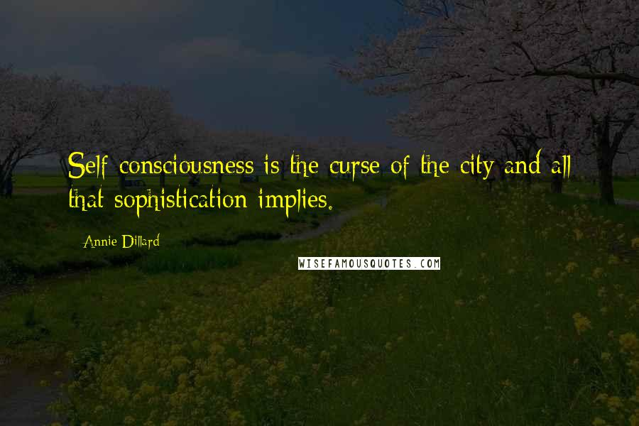 Annie Dillard Quotes: Self-consciousness is the curse of the city and all that sophistication implies.
