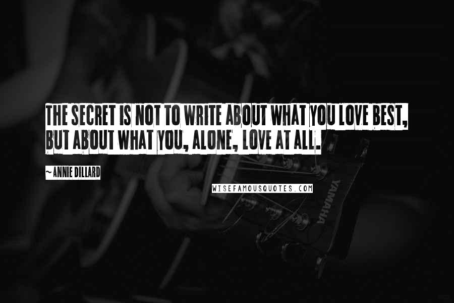 Annie Dillard Quotes: The secret is not to write about what you love best, but about what you, alone, love at all.