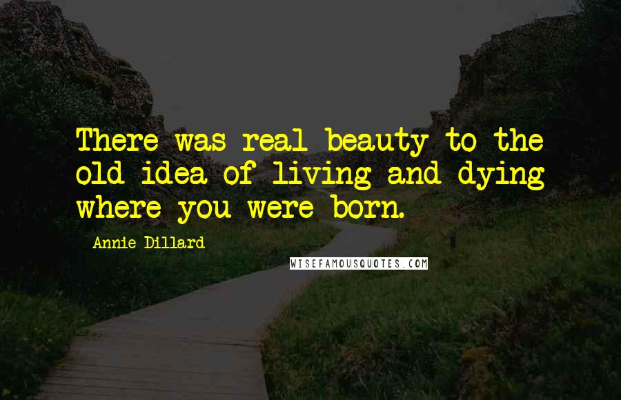 Annie Dillard Quotes: There was real beauty to the old idea of living and dying where you were born.