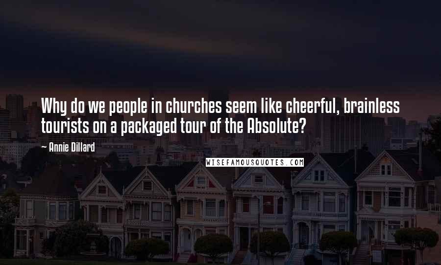 Annie Dillard Quotes: Why do we people in churches seem like cheerful, brainless tourists on a packaged tour of the Absolute?