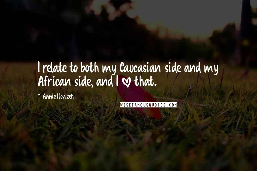 Annie Ilonzeh Quotes: I relate to both my Caucasian side and my African side, and I love that.