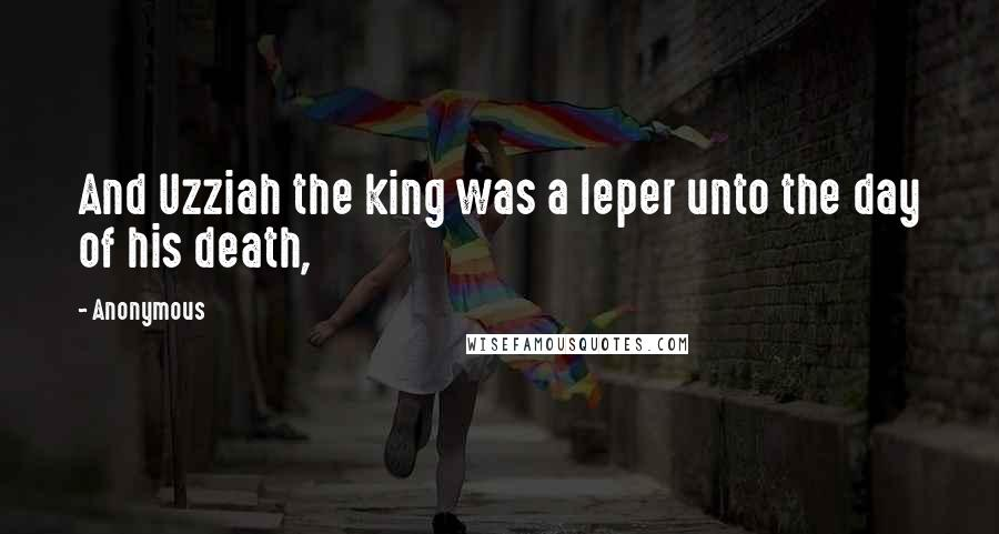 Anonymous Quotes: And Uzziah the king was a leper unto the day of his death,
