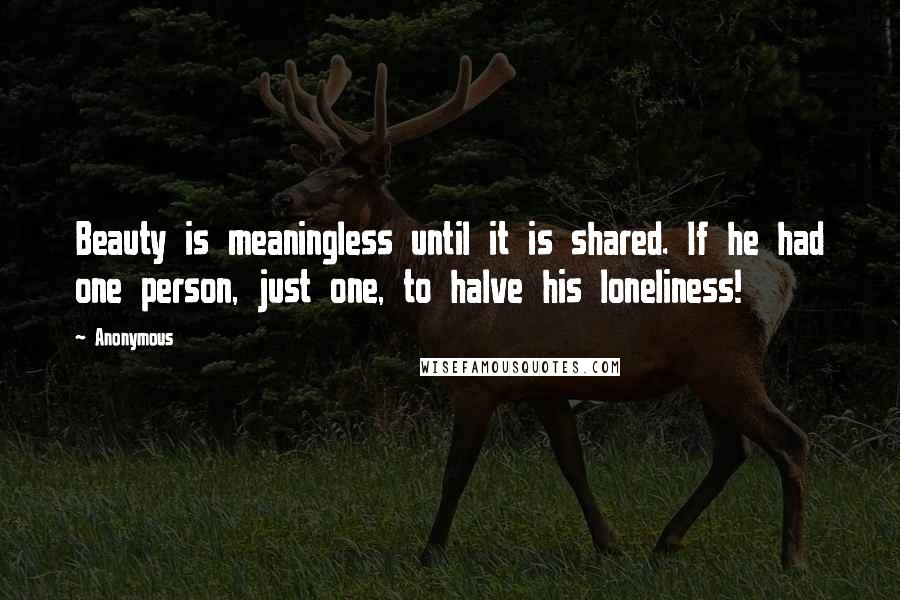 Anonymous Quotes: Beauty is meaningless until it is shared. If he had one person, just one, to halve his loneliness!
