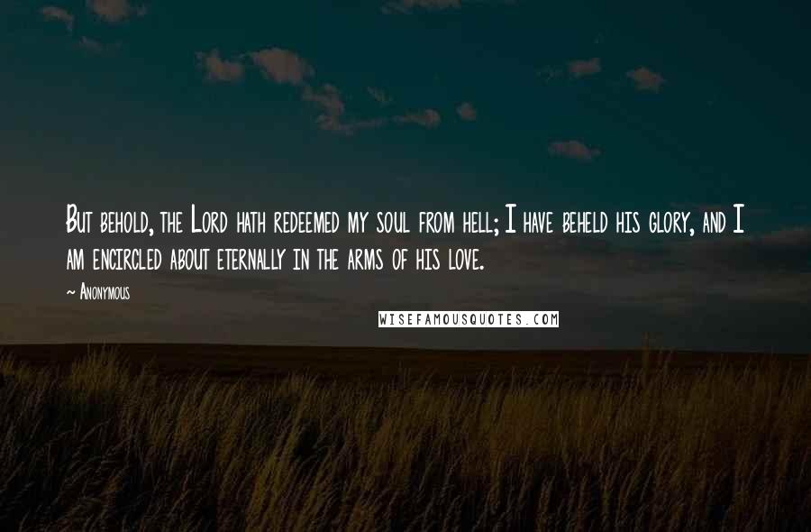 Anonymous Quotes: But behold, the Lord hath redeemed my soul from hell; I have beheld his glory, and I am encircled about eternally in the arms of his love.