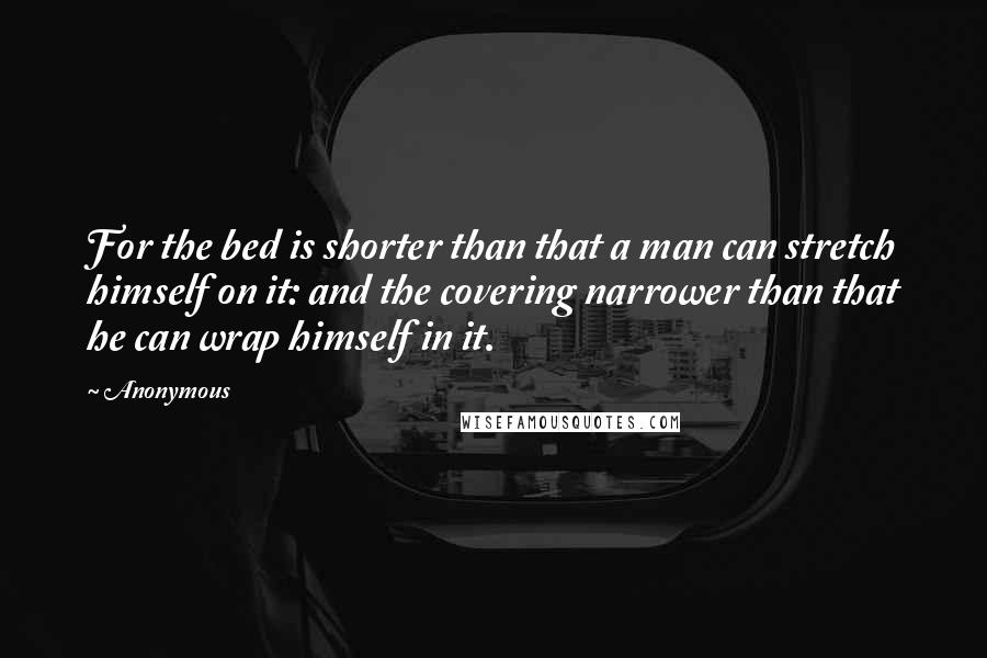 Anonymous Quotes: For the bed is shorter than that a man can stretch himself on it: and the covering narrower than that he can wrap himself in it.