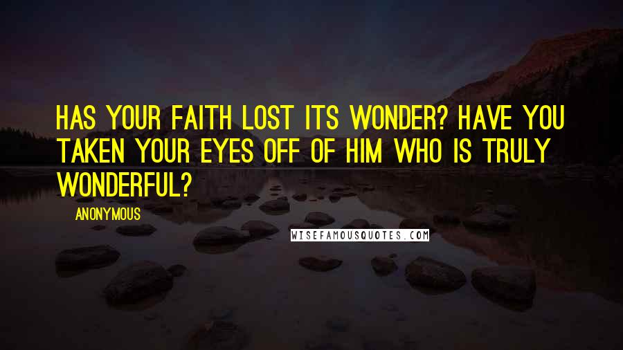 Anonymous Quotes: HAS YOUR FAITH LOST ITS WONDER? HAVE YOU TAKEN YOUR EYES OFF OF HIM WHO IS TRULY WONDERFUL?