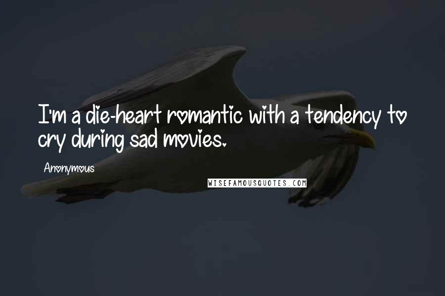 Anonymous Quotes: I'm a die-heart romantic with a tendency to cry during sad movies.