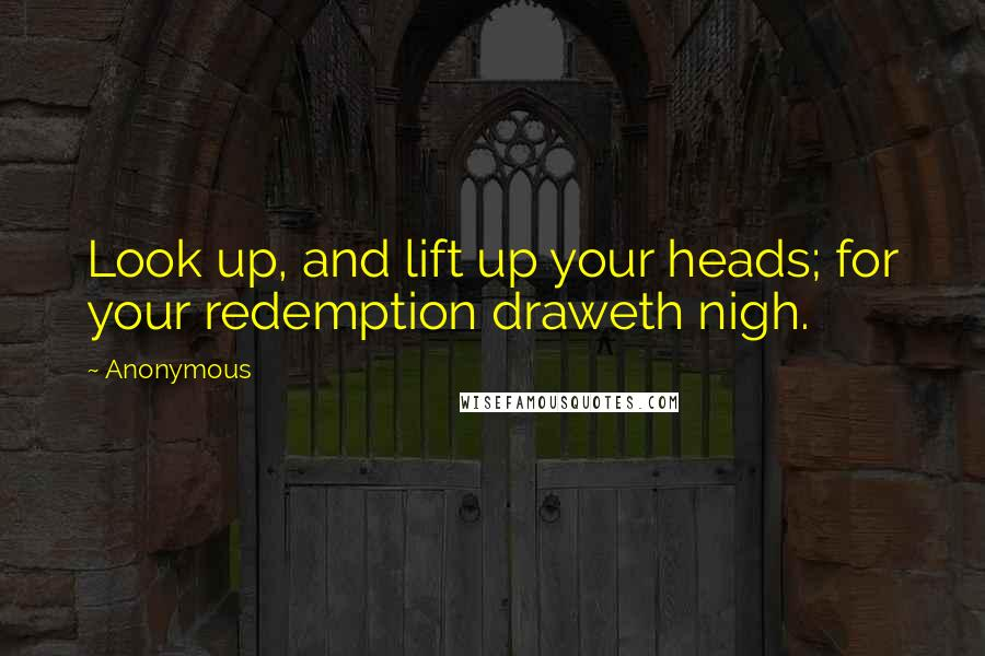 Anonymous Quotes: Look up, and lift up your heads; for your redemption draweth nigh.