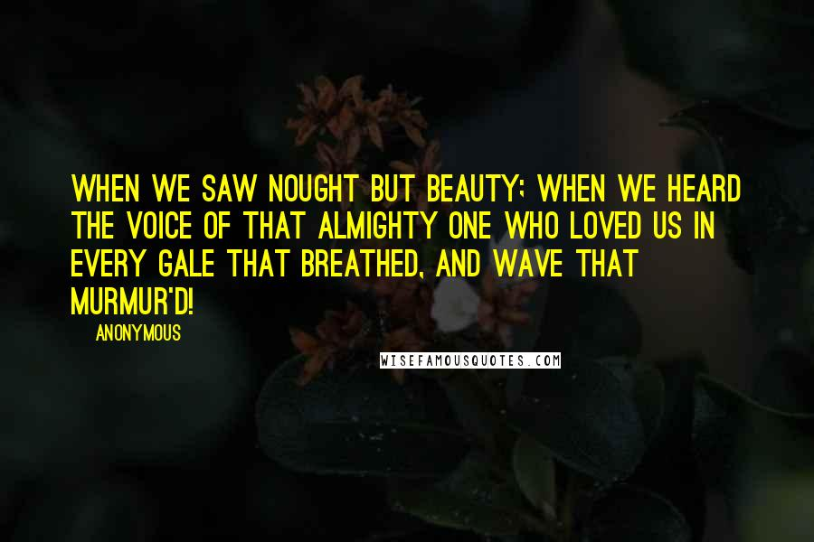 Anonymous Quotes: When we saw nought but beauty; when we heard The voice of that Almighty One who loved us In every gale that breathed, and wave that murmur'd!