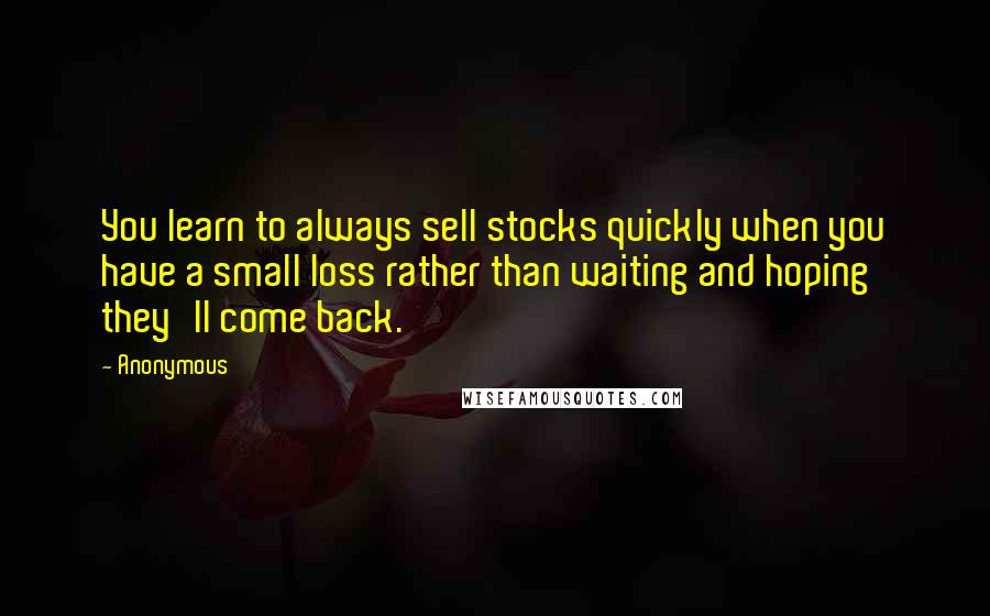 Anonymous Quotes: You learn to always sell stocks quickly when you have a small loss rather than waiting and hoping they'll come back.
