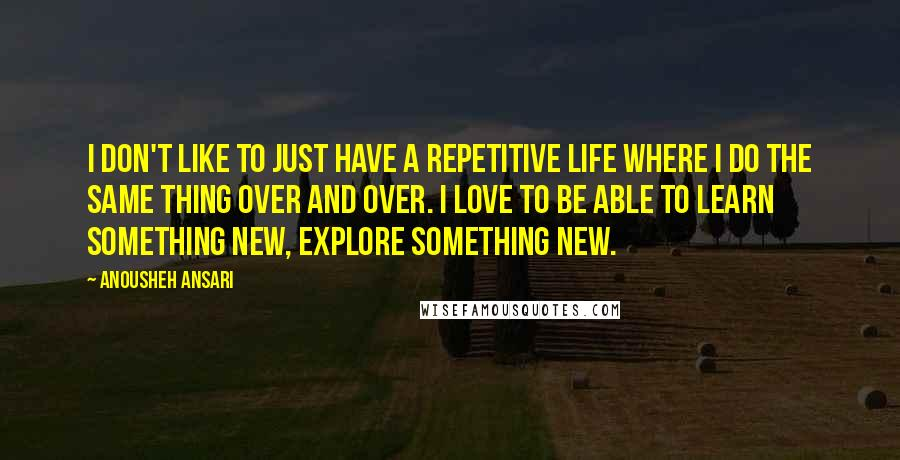 Anousheh Ansari Quotes: I don't like to just have a repetitive life where I do the same thing over and over. I love to be able to learn something new, explore something new.