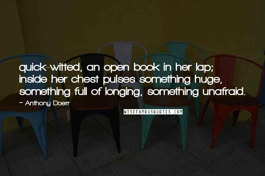 Anthony Doerr Quotes: quick-witted, an open book in her lap; inside her chest pulses something huge, something full of longing, something unafraid.