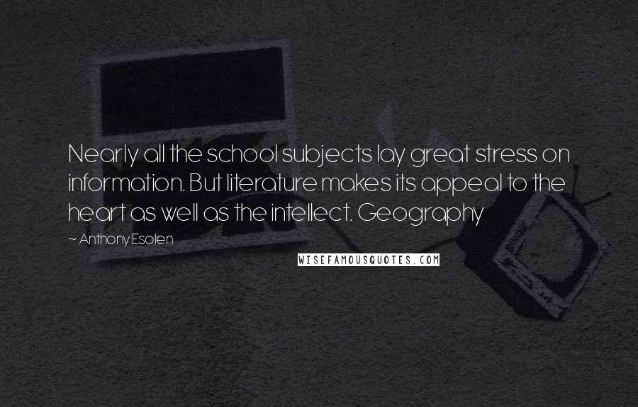 Anthony Esolen Quotes: Nearly all the school subjects lay great stress on information. But literature makes its appeal to the heart as well as the intellect. Geography