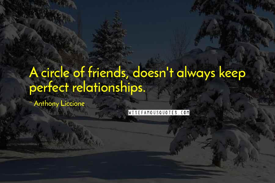 Anthony Liccione Quotes: A circle of friends, doesn't always keep perfect relationships.