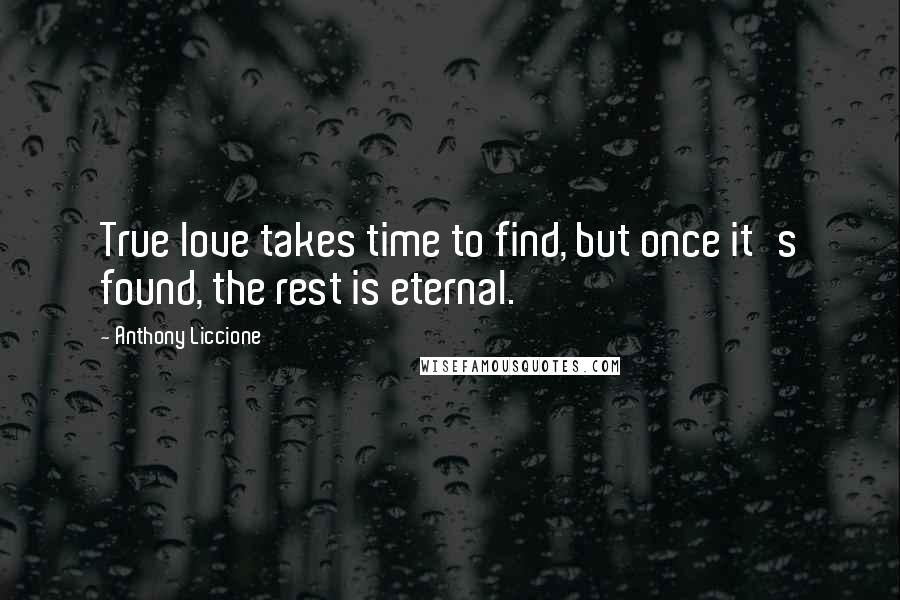 Anthony Liccione Quotes: True love takes time to find, but once it's found, the rest is eternal.