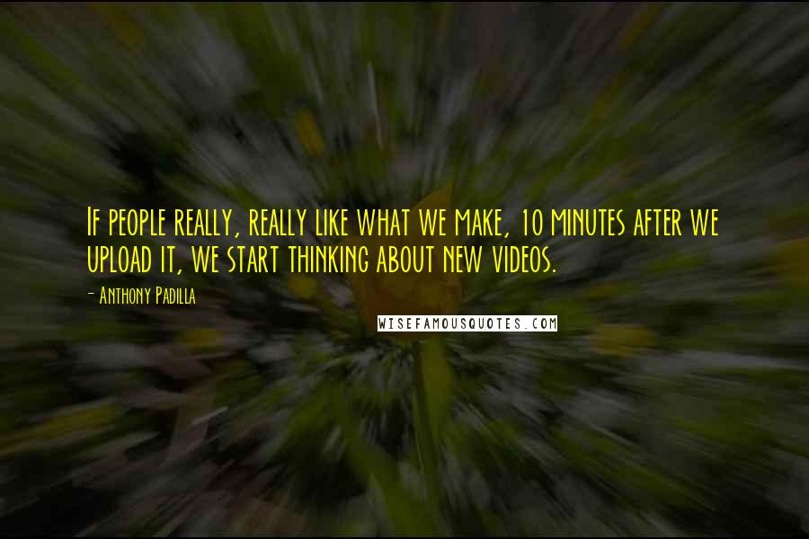 Anthony Padilla Quotes: If people really, really like what we make, 10 minutes after we upload it, we start thinking about new videos.