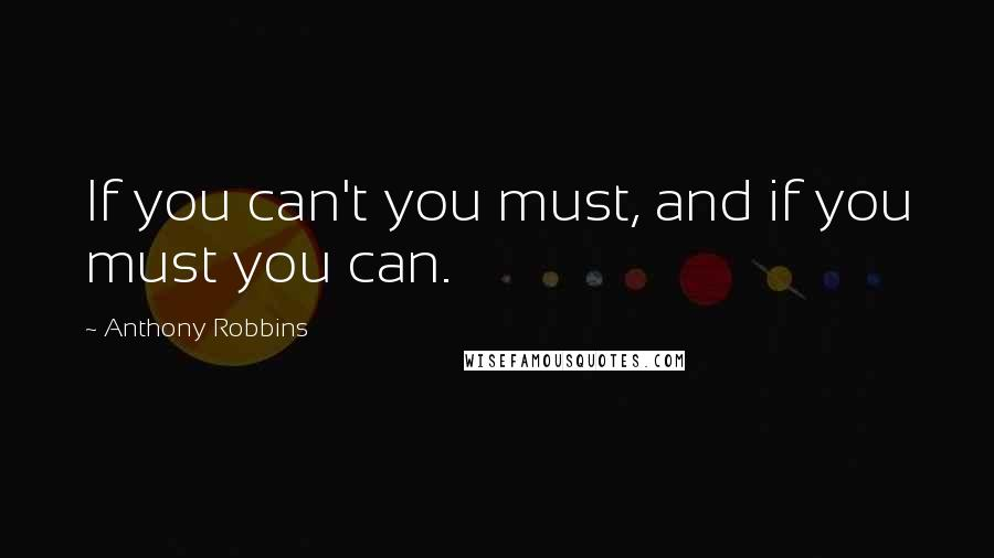 Anthony Robbins Quotes: If you can't you must, and if you must you can.