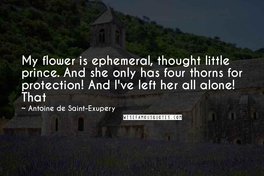 Antoine De Saint-Exupery Quotes: My flower is ephemeral, thought little prince. And she only has four thorns for protection! And I've left her all alone! That