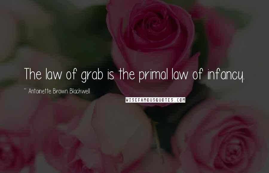 Antoinette Brown Blackwell Quotes: The law of grab is the primal law of infancy.