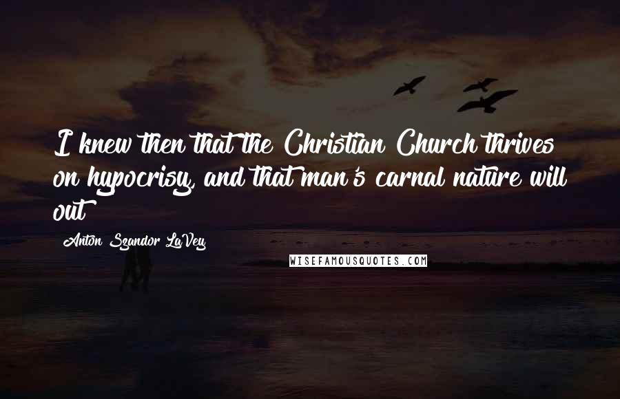 Anton Szandor LaVey Quotes: I knew then that the Christian Church thrives on hypocrisy, and that man's carnal nature will out!