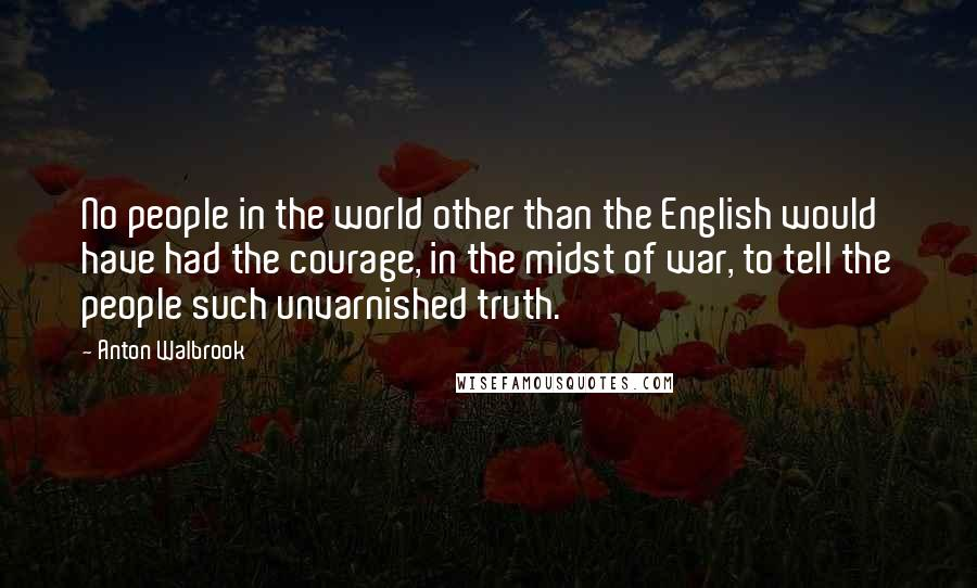 Anton Walbrook Quotes: No people in the world other than the English would have had the courage, in the midst of war, to tell the people such unvarnished truth.